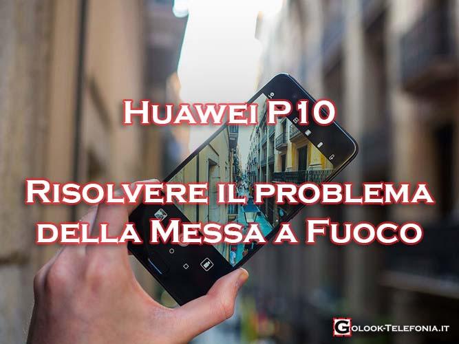 huawei p10 problema fotocamera messa a fuoco